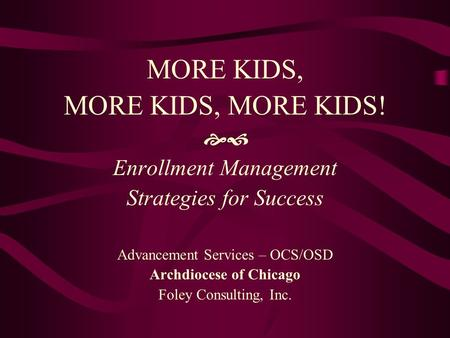 MORE KIDS, MORE KIDS, MORE KIDS!  Enrollment Management Strategies for Success Advancement Services – OCS/OSD Archdiocese of Chicago Foley Consulting,