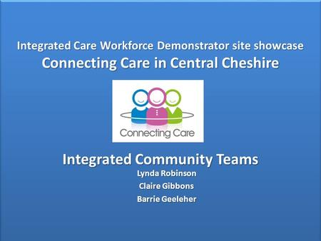 Integrated Care Workforce Demonstrator site showcase Connecting Care in Central Cheshire Integrated Community Teams Integrated Care Workforce Demonstrator.