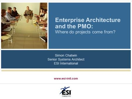 Www.esi-intl.com Enterprise Architecture and the PMO: Where do projects come from? Simon Chatwin Senior Systems Architect ESI International.
