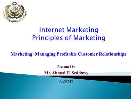Marketing: Managing Profitable Customer Relationships Presented by Mr. Ahmed El Seddawy AASTMT.