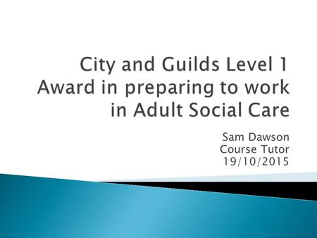 Sam Dawson Course Tutor 19/10/2015.  To start Unit 129- Introduction to the values and principles of Adult Social Care.  Recap on previous lesson. 