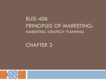 BUSI 406 PRINCIPLES OF MARKETING: MARKETING STRATEGY PLANNING CHAPTER 2.