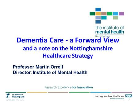 Dementia Care - a Forward View and a note on the Nottinghamshire Healthcare Strategy Professor Martin Orrell Director, Institute of Mental Health 1.
