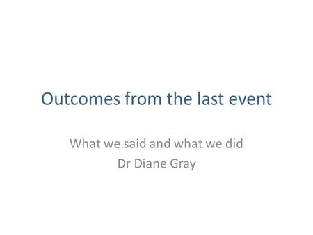 Outcomes from the last event What we said and what we did Dr Diane Gray.
