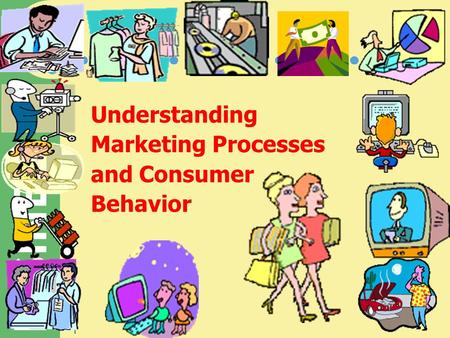 BUSINESS 1 Understanding Marketing Processes and Consumer Behavior.