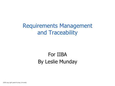 2009 copyright Leslie Munday University Requirements Management and Traceability For IIBA By Leslie Munday.