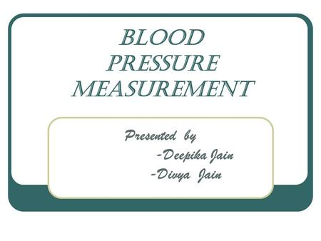 Blood pressure measurement Presented by -Deepika Jain -Divya Jain.