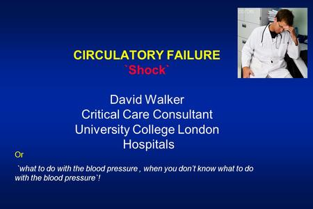 CIRCULATORY FAILURE `Shock` David Walker Critical Care Consultant University College London Hospitals Or `what to do with the blood pressure, when you.