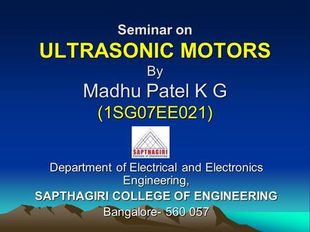 Seminar on ULTRASONIC MOTORS By Madhu Patel K G (1SG07EE021) Department of Electrical and Electronics Engineering, SAPTHAGIRI COLLEGE OF ENGINEERING Bangalore-