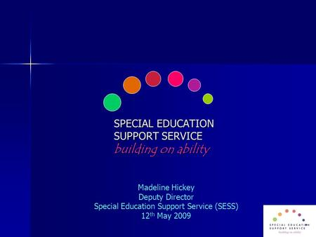 SPECIAL EDUCATION SUPPORT SERVICE building on ability Madeline Hickey Deputy Director Special Education Support Service (SESS) 12 th May 2009.
