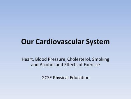 Our Cardiovascular System Heart, Blood Pressure, Cholesterol, Smoking and Alcohol and Effects of Exercise GCSE Physical Education.