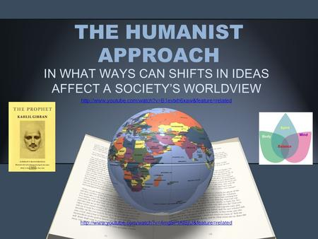 THE HUMANIST APPROACH IN WHAT WAYS CAN SHIFTS IN IDEAS AFFECT A SOCIETY'S WORLDVIEW
