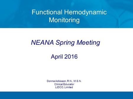 Functional Hemodynamic Monitoring NEANA Spring Meeting April 2016 Donna Adkisson, R.N., M.S.N. Clinical Educator LiDCO, Limited.