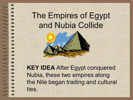 The Empires of Egypt and Nubia Collide KEY IDEA After Egypt conquered Nubia, these two empires along the Nile began trading and cultural ties.