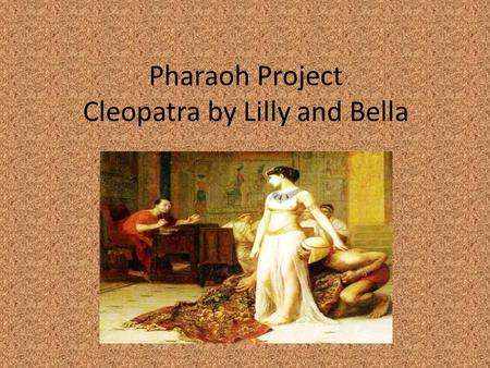 Pharaoh Project Cleopatra by Lilly and Bella. Introduction Did you know that there were 7 Cleopatras. The 7 th Cleopatra is the pharaoh we are researching.