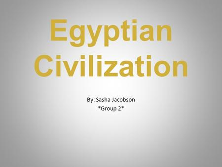 Egyptian Civilization By: Sasha Jacobson *Group 2*