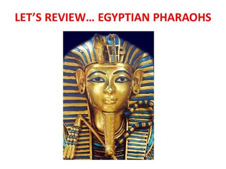 LET'S REVIEW… EGYPTIAN PHARAOHS. ANSWER THESE IN YOUR NOTEBOOK… What are the three periods of Egyptian history? Pharaoh Kufu is known for building what?