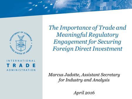 The Importance of Trade and Meaningful Regulatory Engagement for Securing Foreign Direct Investment Marcus Jadotte, Assistant Secretary for Industry and.