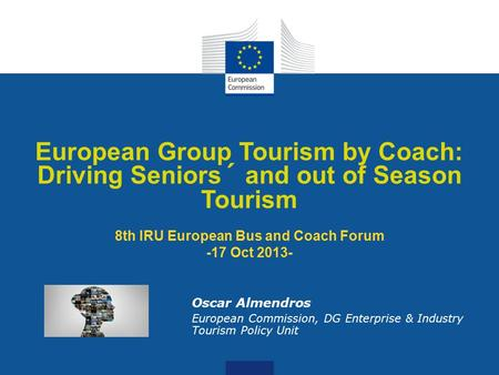Date: in 12 pts European Group Tourism by Coach: Driving Seniors´ and out of Season Tourism 8th IRU European Bus and Coach Forum -17 Oct 2013- Oscar Almendros.