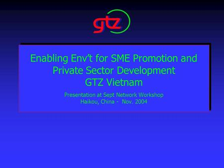 Enabling Env't for SME Promotion and Private Sector Development GTZ Vietnam Presentation at Sept Network Workshop Haikou, China - Nov. 2004.