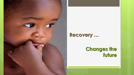 Recovery … Changes the future. Principles of a Mental Health Recovery – Oriented System Melinda Shamp & Helen Ghebre Clinical Services & Policy.