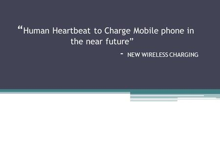 """ Human Heartbeat to Charge Mobile phone in the near future"" - NEW WIRELESS CHARGING."