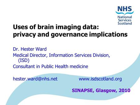 Uses of brain imaging data: privacy and governance implications Dr. Hester Ward Medical Director, Information Services Division, (ISD) Consultant in Public.