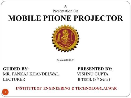 1 A Presentation On MOBILE PHONE PROJECTOR GUIDED BY: PRESENTED BY: MR. PANKAJ KHANDELWAL VISHNU GUPTA LECTURER B.TECH. (8 th Sem.) INSTITUTE OF ENGINEERING.