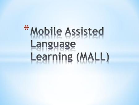 * Is an approach to language learning that is assisted or enhanced through the use of a handheld mobile device. * MALL has evolved to support students'