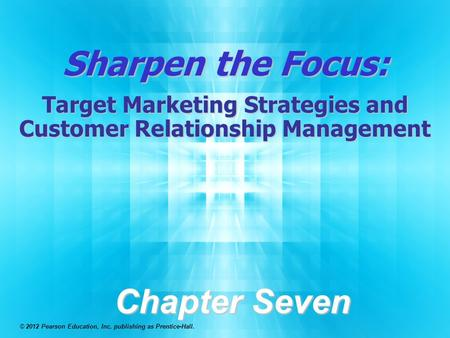 Sharpen the Focus: Target Marketing Strategies and Customer Relationship Management Chapter Seven © 2012 Pearson Education, Inc. publishing as Prentice-Hall.