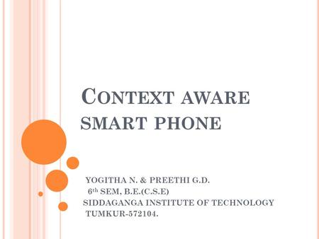 C ONTEXT AWARE SMART PHONE YOGITHA N. & PREETHI G.D. 6 th SEM, B.E.(C.S.E) SIDDAGANGA INSTITUTE OF TECHNOLOGY TUMKUR-572104.