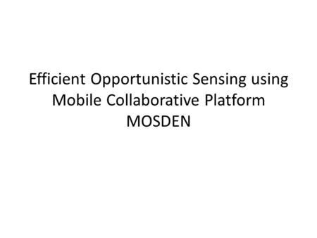 Efficient Opportunistic Sensing using Mobile Collaborative Platform MOSDEN.
