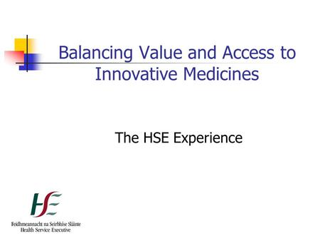 Balancing Value and Access to Innovative Medicines The HSE Experience.
