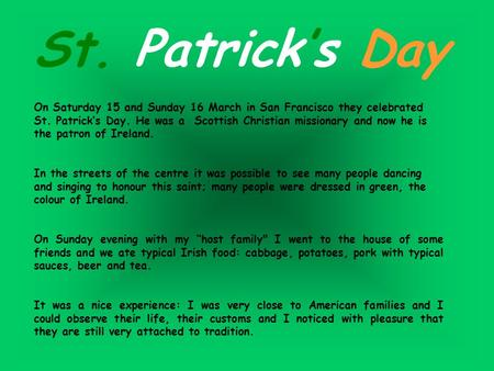 St. Patrick's Day On Saturday 15 and Sunday 16 March in San Francisco they celebrated St. Patrick's Day. He was a Scottish Christian missionary and now.