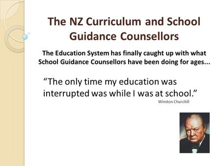 The NZ Curriculum and School Guidance Counsellors The Education System has finally caught up with what School Guidance Counsellors have been doing for.