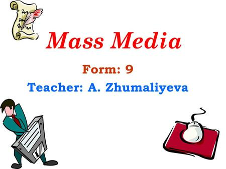 Form: 9 Teacher: A. Zhumaliyeva Mass Media. Aims of the lesson: to generalize and enlarge pupils' knowledge about mass media; to develop pupils' speaking.