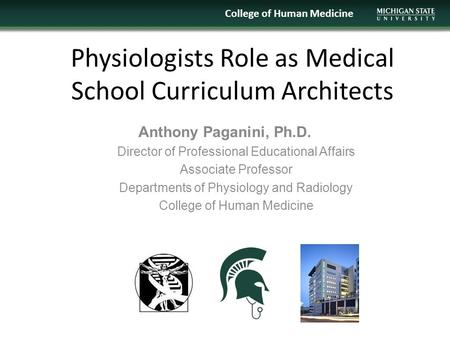 Physiologists Role as Medical School Curriculum Architects College of Human Medicine Anthony Paganini, Ph.D. Director of Professional Educational Affairs.
