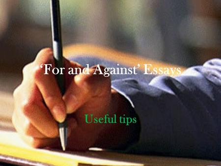 'For and Against' Essays Useful tips. Plan Introduction - Paragraph 1 (state topic – summary of the topic without giving your opinion) Main Body – Paragraph.