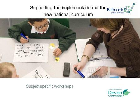 Supporting the implementation of the new national curriculum Subject specific workshops.