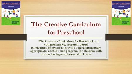 The Creative Curriculum for Preschool The Creative Curriculum for Preschool is a comprehensive, research-based curriculum designed to provide a developmentally.