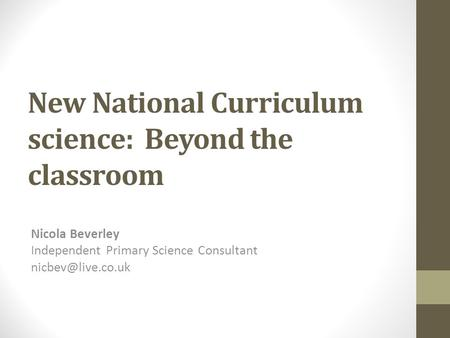 New National Curriculum science: Beyond the classroom Nicola Beverley Independent Primary Science Consultant