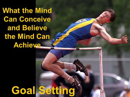 What the Mind Can Conceive and Believe the Mind Can Achieve Goal Setting.