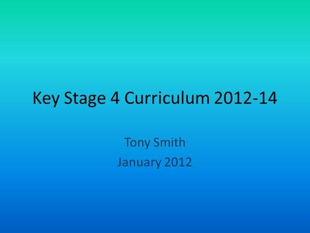 Key Stage 4 Curriculum 2012-14 Tony Smith January 2012.