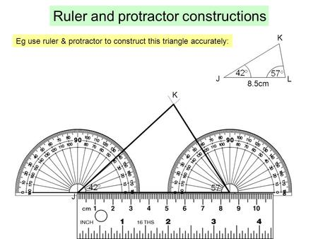 Eg use ruler & protractor to construct this triangle accurately: Ruler and protractor constructions J K L 8.5cm J L K.