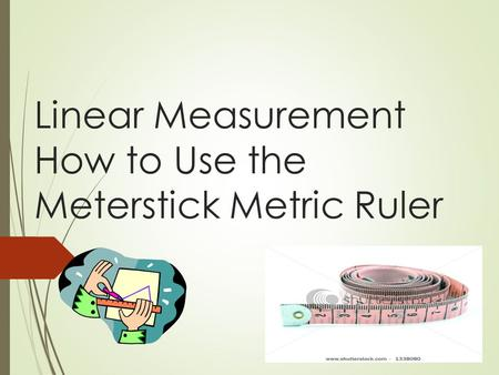 Linear Measurement How to Use the Meterstick Metric Ruler.