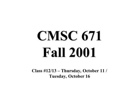CMSC 671 Fall 2001 Class #12/13 – Thursday, October 11 / Tuesday, October 16.
