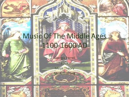 Music Of The Middle Ages 1100-1600 AD Georgia Ferrell 2009 Music Theory Mr. Armstrong.