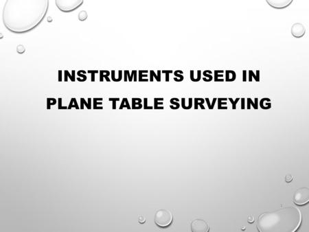 INSTRUMENTS USED IN PLANE TABLE SURVEYING 1. NAME ENROLLMENT NO KOYANI JAY 130030106063 2.