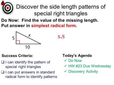 Success Criteria:  I can identify the pattern of special right triangles  I can put answers in standard radical form to identify patterns Today's Agenda.