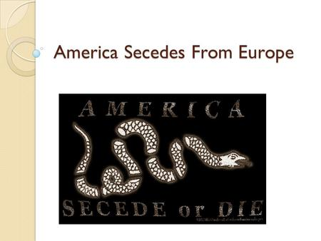 America Secedes From Europe. Where things stand… At this point, Americans were furious over the Boston Massacre but were still willing to live under England.
